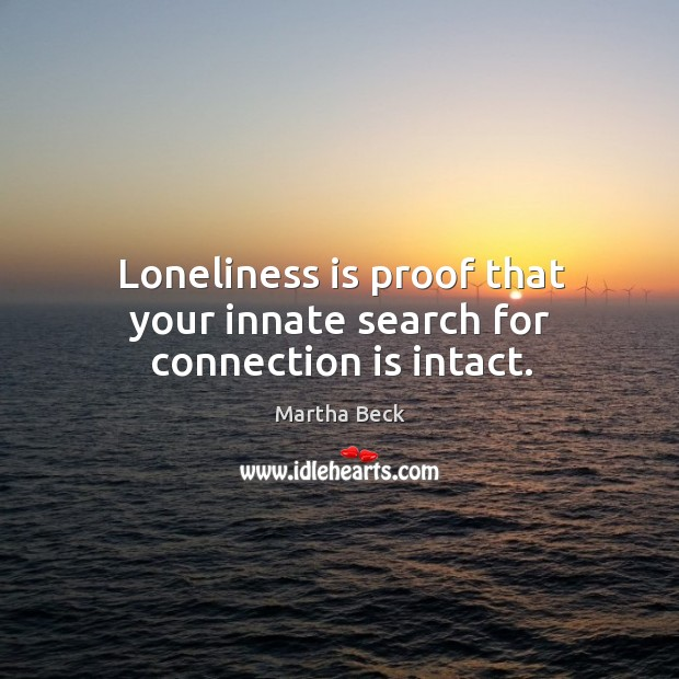 Image, Loneliness is proof that your innate search for connection is intact.
