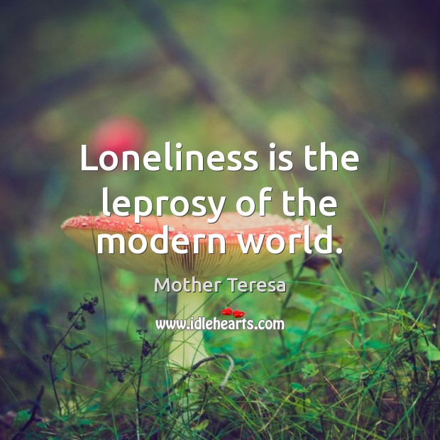 Loneliness is the leprosy of the modern world. Loneliness Quotes Image