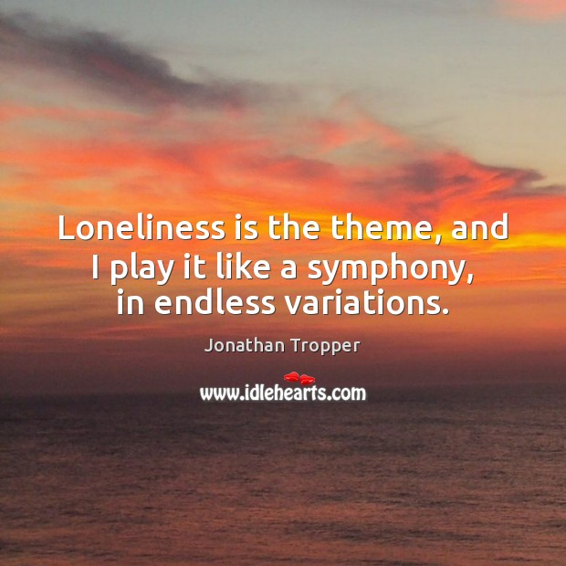 Loneliness is the theme, and I play it like a symphony, in endless variations. Loneliness Quotes Image
