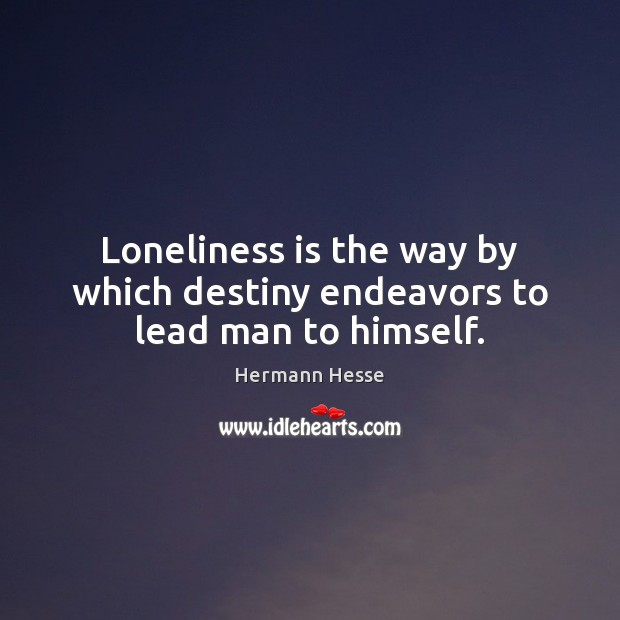 Loneliness is the way by which destiny endeavors to lead man to himself. Loneliness Quotes Image