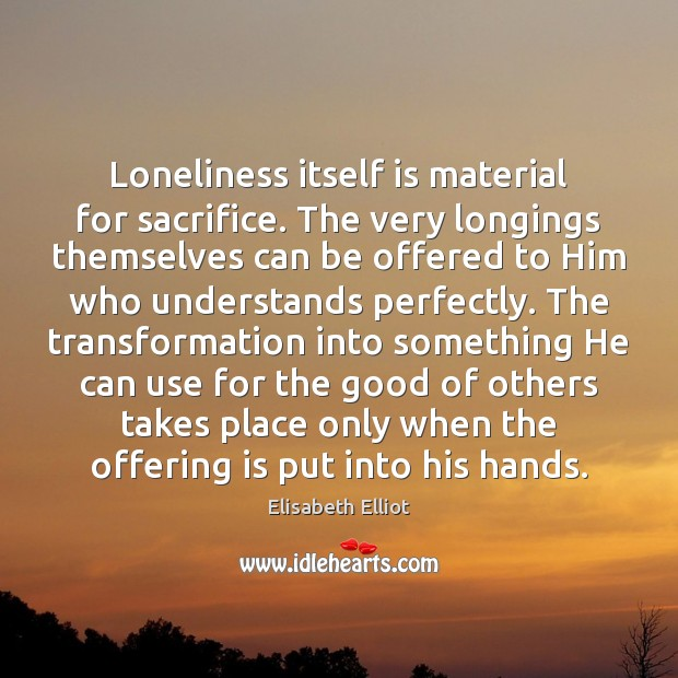Image, Loneliness itself is material for sacrifice. The very longings themselves can be