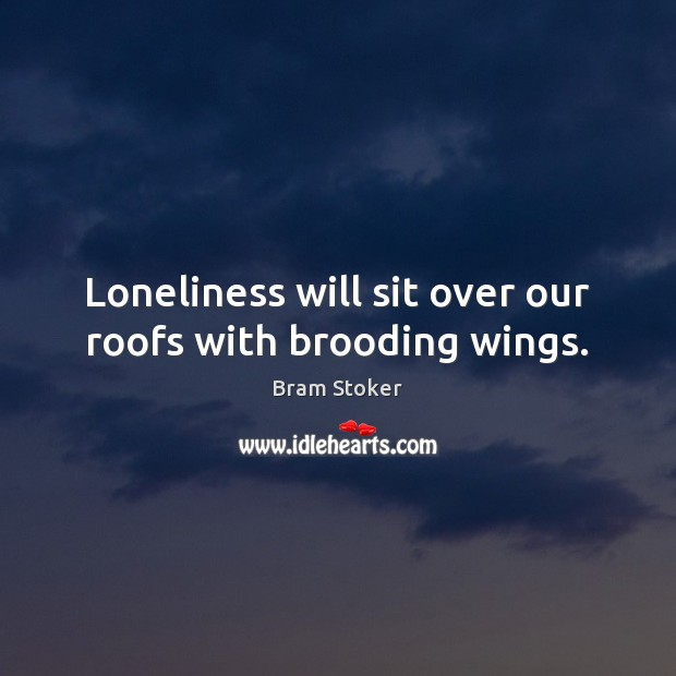 Loneliness will sit over our roofs with brooding wings. Image