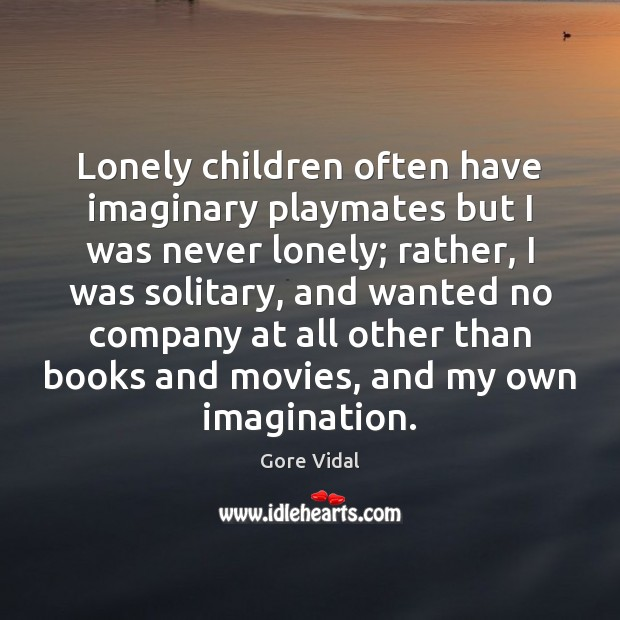 Lonely children often have imaginary playmates but I was never lonely; rather, Gore Vidal Picture Quote