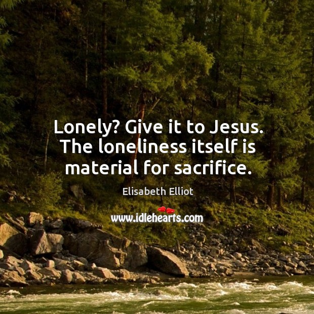 Lonely? Give it to Jesus. The loneliness itself is material for sacrifice. Image