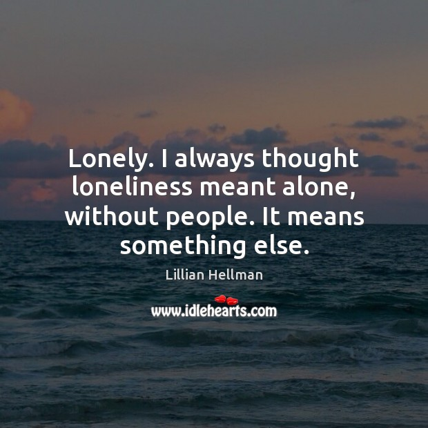 Lonely. I always thought loneliness meant alone, without people. It means something else. Lillian Hellman Picture Quote