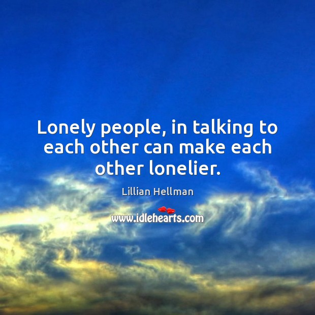 Lonely people, in talking to each other can make each other lonelier. Lillian Hellman Picture Quote