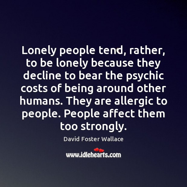 Lonely people tend, rather, to be lonely because they decline to bear David Foster Wallace Picture Quote