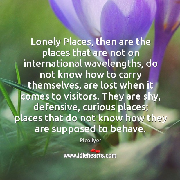 Lonely Places, then are the places that are not on international wavelengths, Pico Iyer Picture Quote