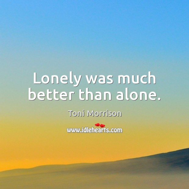 Lonely was much better than alone. Image