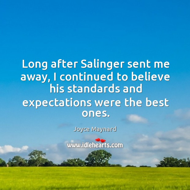 Long after salinger sent me away, I continued to believe his standards and expectations were the best ones. Image