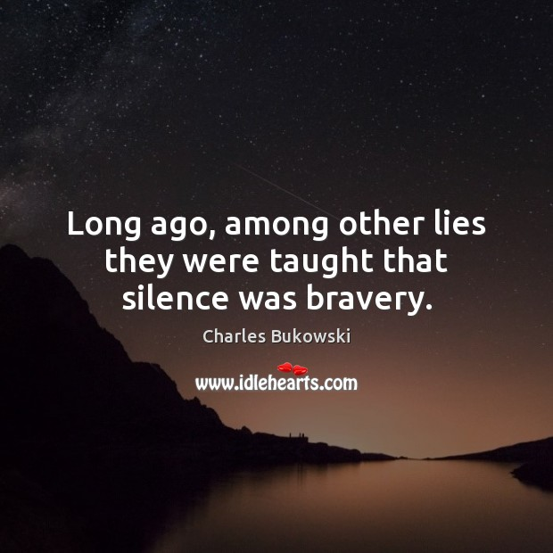 Long ago, among other lies they were taught that silence was bravery. Image