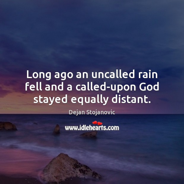 Long ago an uncalled rain fell and a called-upon God stayed equally distant. Dejan Stojanovic Picture Quote