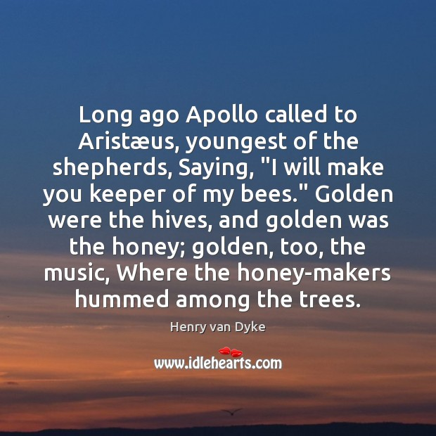 """Long ago Apollo called to Aristæus, youngest of the shepherds, Saying, """" Henry van Dyke Picture Quote"""