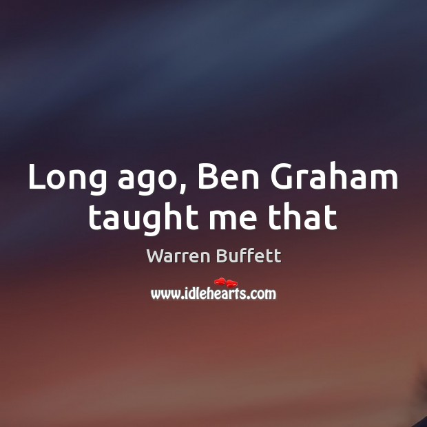 Image, Long ago, Ben Graham taught me that