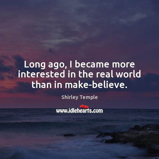 Long ago, I became more interested in the real world than in make-believe. Shirley Temple Picture Quote