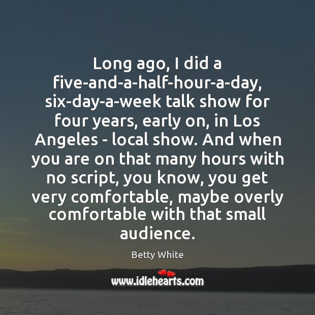 Long ago, I did a five-and-a-half-hour-a-day, six-day-a-week talk show for four years, Betty White Picture Quote