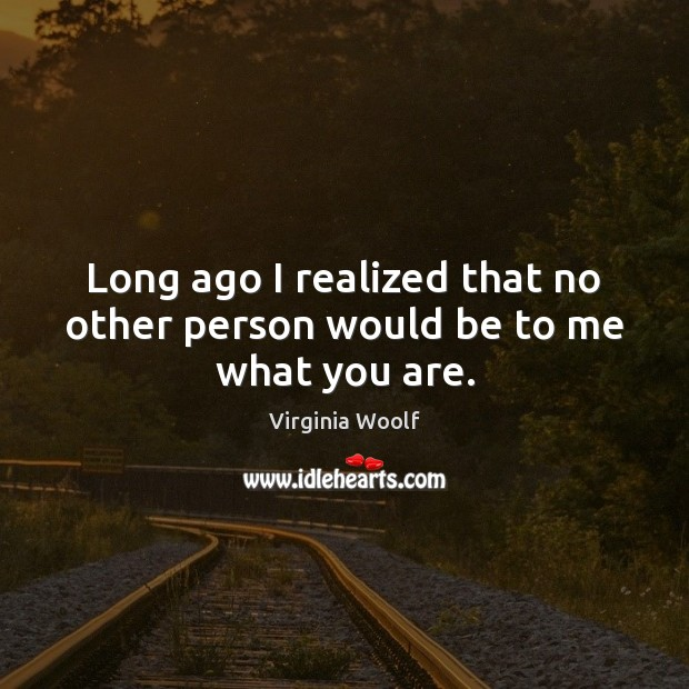 Long ago I realized that no other person would be to me what you are. Virginia Woolf Picture Quote