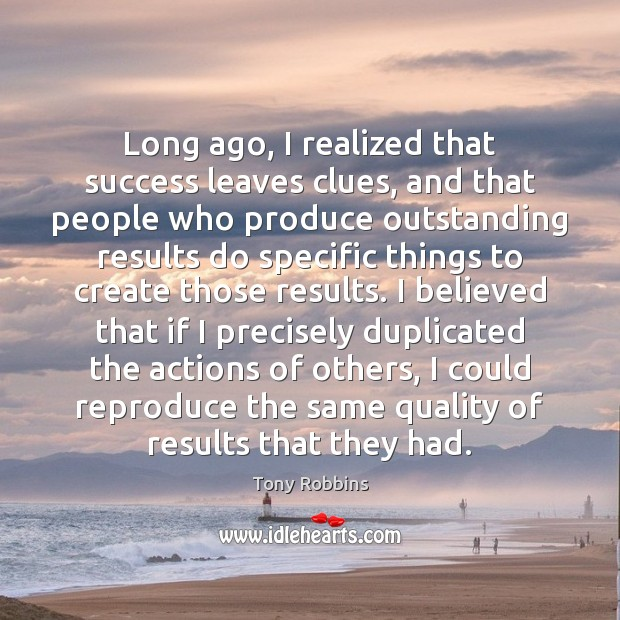Long ago, I realized that success leaves clues, and that people who Tony Robbins Picture Quote