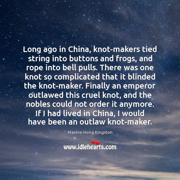 Long ago in China, knot-makers tied string into buttons and frogs, and Maxine Hong Kingston Picture Quote