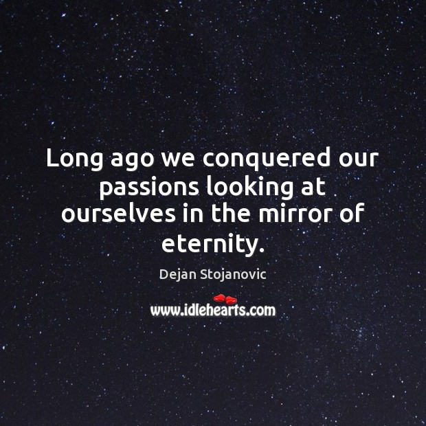 Long ago we conquered our passions looking at ourselves in the mirror of eternity. Image