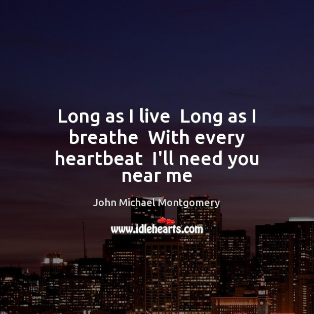 Image, Long as I live  Long as I breathe  With every heartbeat  I'll need you near me