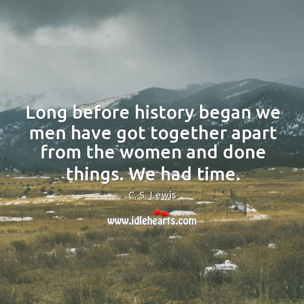 Long before history began we men have got together apart from the women and done things. Image