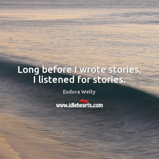 Long before I wrote stories, I listened for stories. Eudora Welty Picture Quote