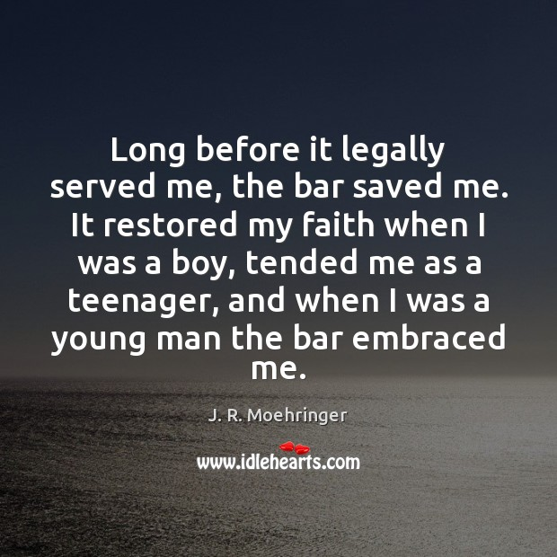 Long before it legally served me, the bar saved me. It restored Image