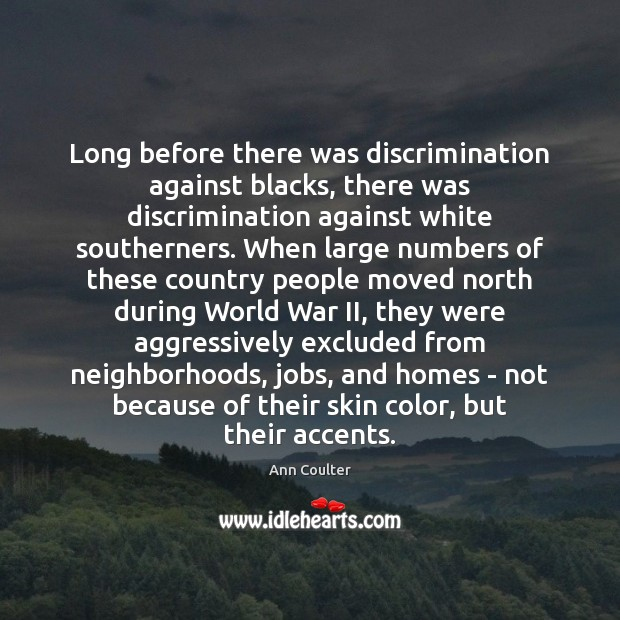 Long before there was discrimination against blacks, there was discrimination against white Ann Coulter Picture Quote