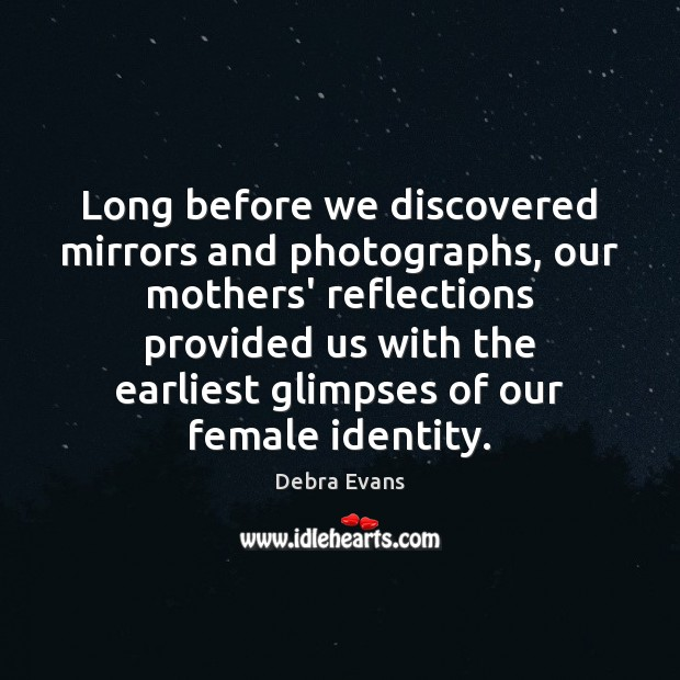 Long before we discovered mirrors and photographs, our mothers' reflections provided us Image