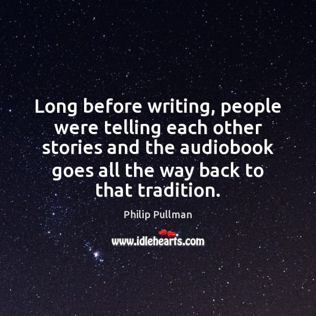 Long before writing, people were telling each other stories and the audiobook Philip Pullman Picture Quote