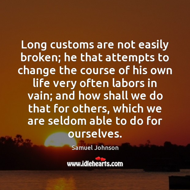 Image, Long customs are not easily broken; he that attempts to change the