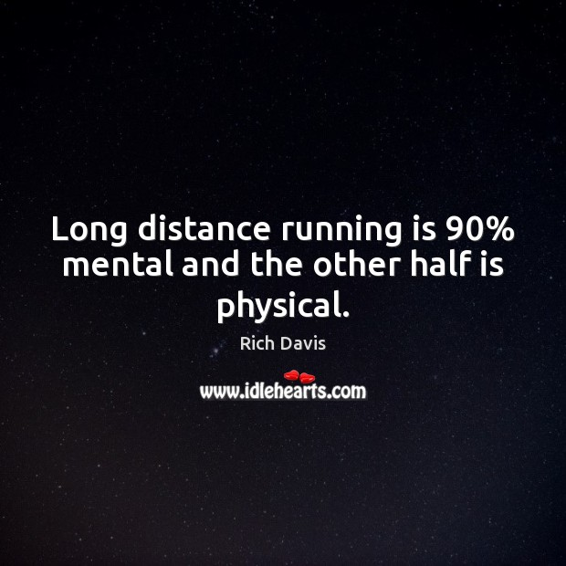 Long distance running is 90% mental and the other half is physical. Image