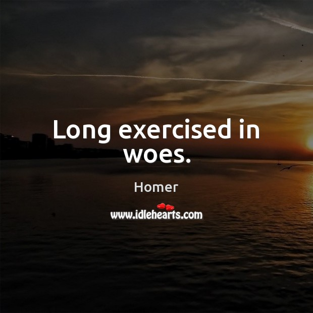 Long exercised in woes. Homer Picture Quote