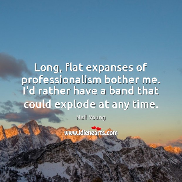 Long, flat expanses of professionalism bother me. I'd rather have a band Neil Young Picture Quote