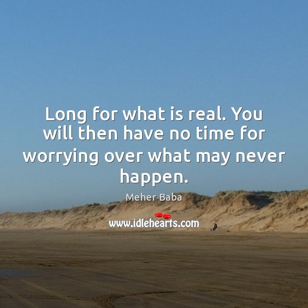 Long for what is real. You will then have no time for worrying over what may never happen. Meher Baba Picture Quote