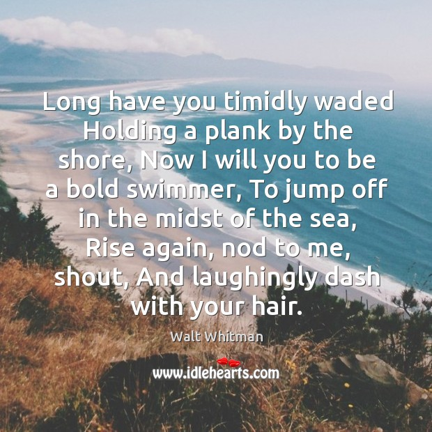 Long have you timidly waded Holding a plank by the shore, Now Image