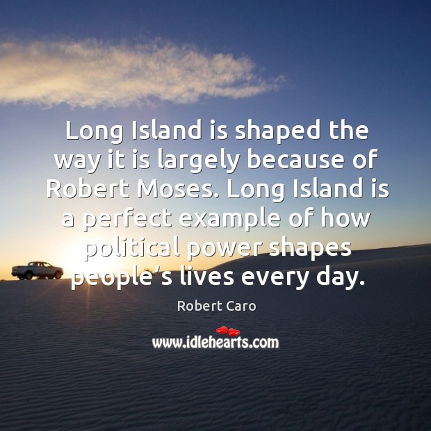 Long island is shaped the way it is largely because of robert moses. Image