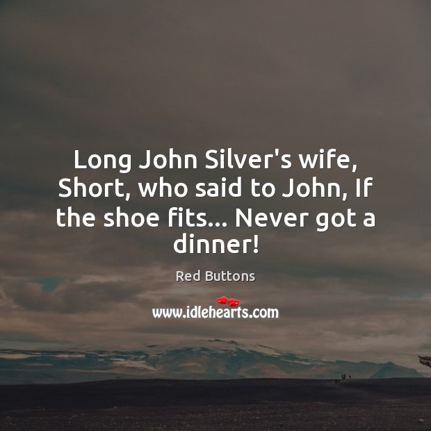 Long John Silver's wife, Short, who said to John, If the shoe fits… Never got a dinner! Red Buttons Picture Quote