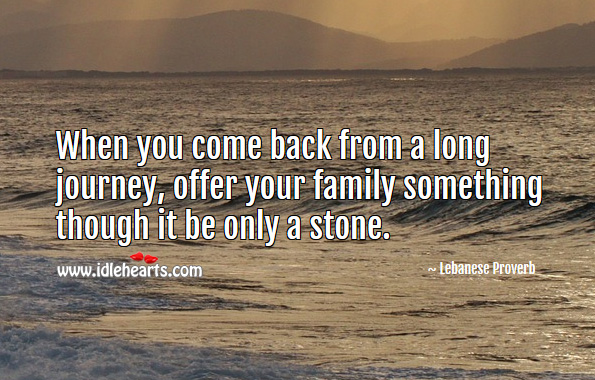 When you come back from a long journey, offer your family something though it be only a stone. Lebanese Proverbs Image