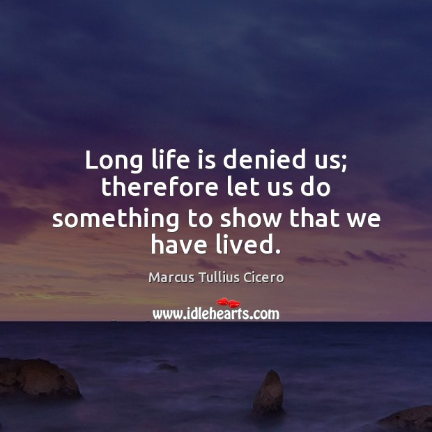 Long life is denied us; therefore let us do something to show that we have lived. Image