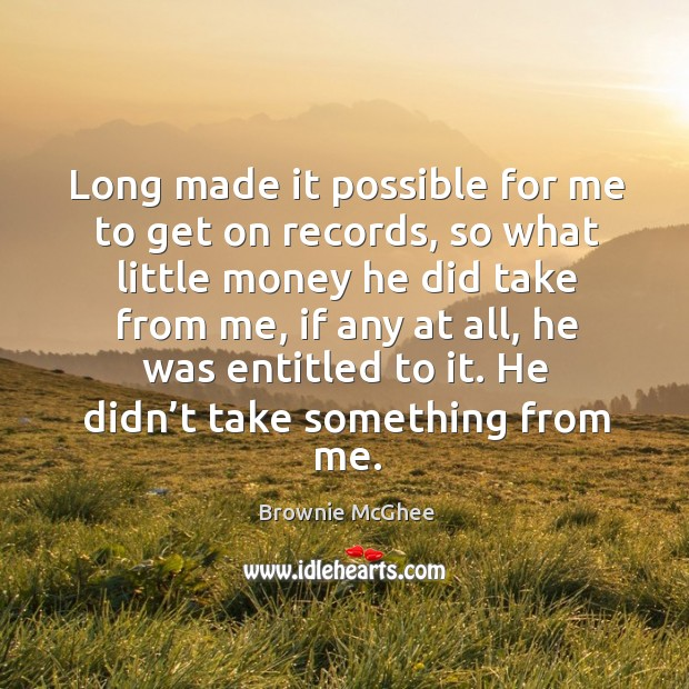 Long made it possible for me to get on records, so what little money he did take from me Image