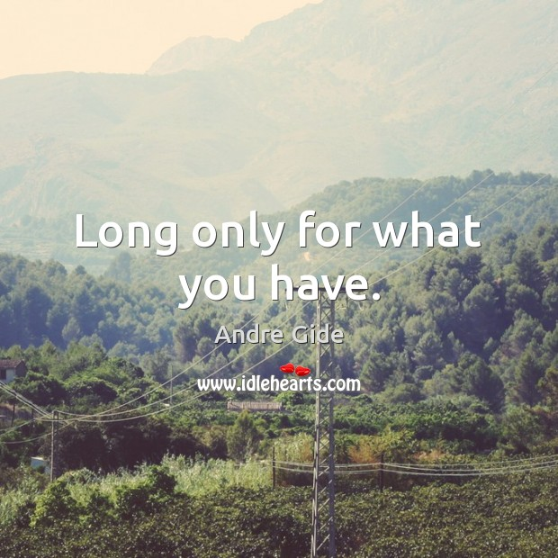 Long only for what you have. Andre Gide Picture Quote