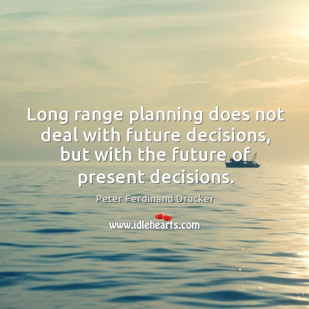 Long range planning does not deal with future decisions, but with the future of present decisions. Image