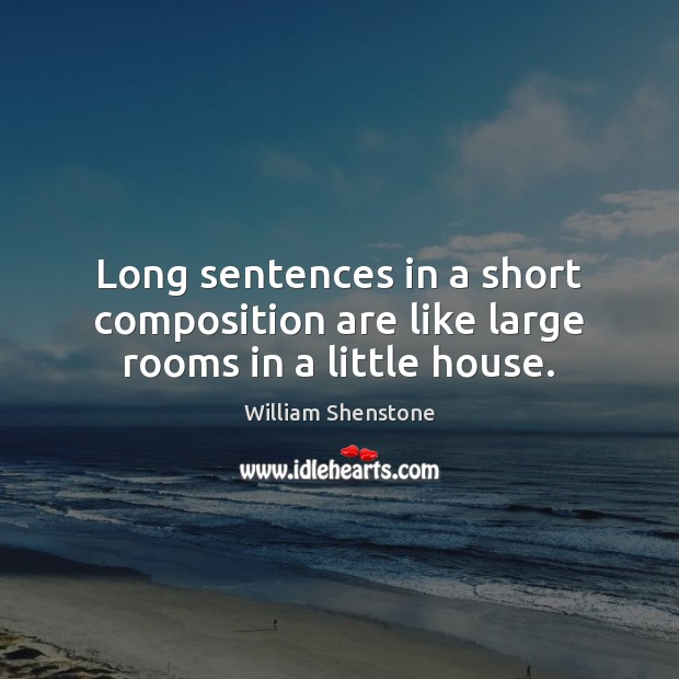 Long sentences in a short composition are like large rooms in a little house. William Shenstone Picture Quote