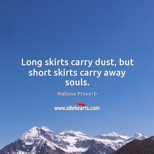 Long skirts carry dust, but short skirts carry away souls. Maltese Proverbs Image
