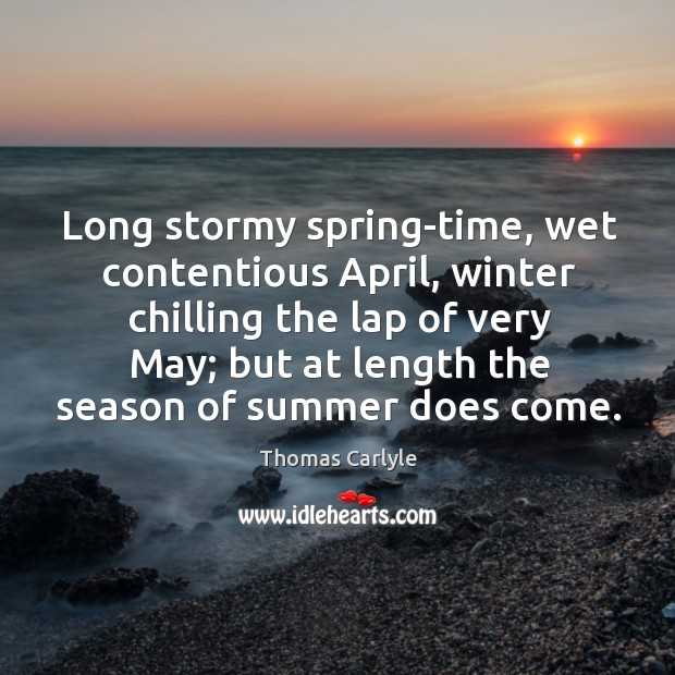 Long stormy spring-time, wet contentious april, winter chilling the lap of very may; Image