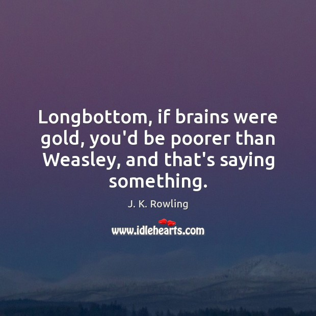 Longbottom, if brains were gold, you'd be poorer than Weasley, and that's Image