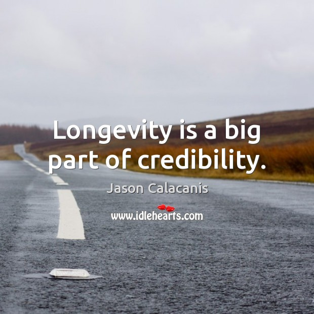 Image, Longevity is a big part of credibility.