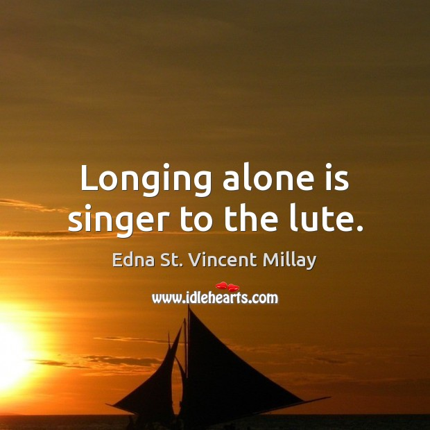 Longing alone is singer to the lute. Edna St. Vincent Millay Picture Quote